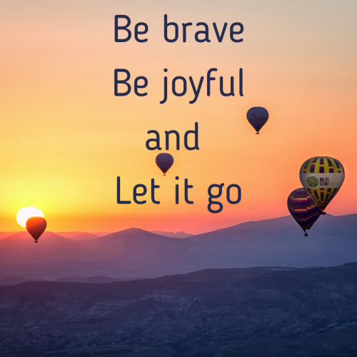 Be brave, be joyful and let it go