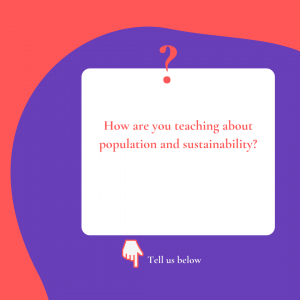 Question: How are you teaching about population and sustainability? Tell us below.
